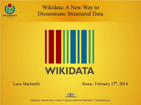 Wikidata: A New Way to Disseminate Structured Data Luca Martinelli Rome, February 27 ʰ, 2014 Submission released under a Creative Commons Attribution-ShareAlike.