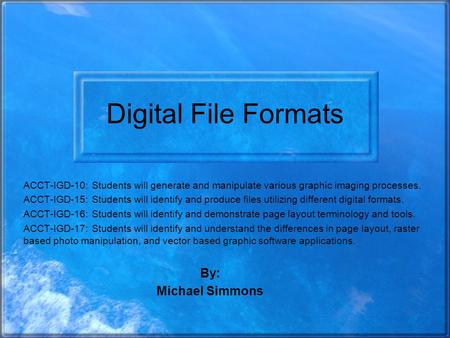 Digital File Formats ACCT-IGD-10: Students will generate and manipulate various graphic imaging processes. ACCT-IGD-15: Students will identify and produce.