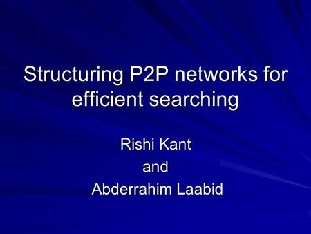 Structuring P2P networks for efficient searching Rishi Kant and Abderrahim Laabid Abderrahim Laabid.