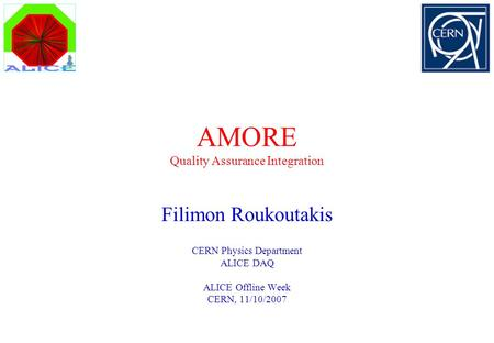 AMORE Quality Assurance Integration Filimon Roukoutakis CERN Physics Department ALICE DAQ ALICE Offline Week CERN, 11/10/2007.