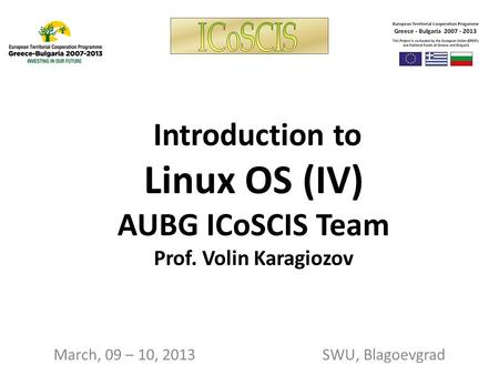 Introduction to Linux OS (IV) AUBG ICoSCIS Team Prof. Volin Karagiozov March, 09 – 10, 2013 SWU, Blagoevgrad.