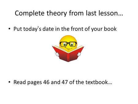 Complete theory from last lesson… Put today's date in the front of your book Read pages 46 and 47 of the textbook…