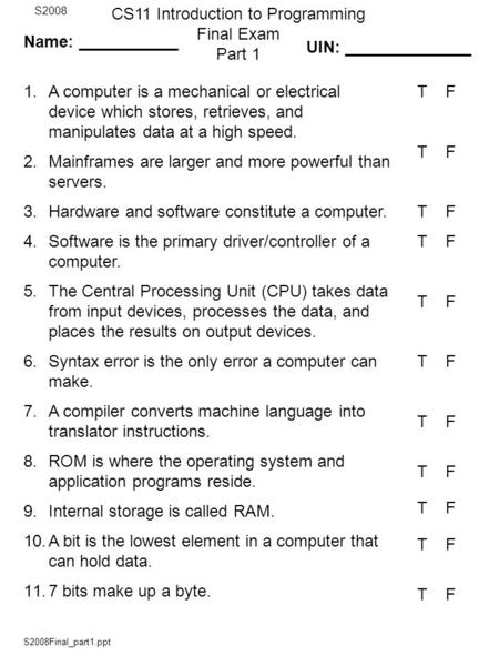 S2008Final_part1.ppt CS11 Introduction to Programming Final Exam Part 1 S2008 1.A computer is a mechanical or electrical device which stores, retrieves,
