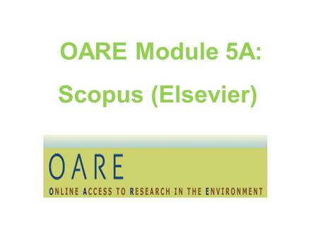 OARE Module 5A: Scopus (Elsevier). Table of Contents About Scopus (Elsevier) Using Scopus Search Page Results/Refine Search Pages Download, PDF, Export,