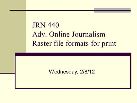 JRN 440 Adv. Online Journalism Raster file formats for print Wednesday, 2/8/12.