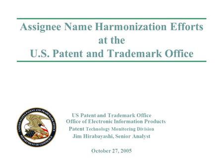 Assignee Name Harmonization Efforts at the U.S. Patent and Trademark Office US Patent and Trademark Office Office of Electronic Information Products Patent.