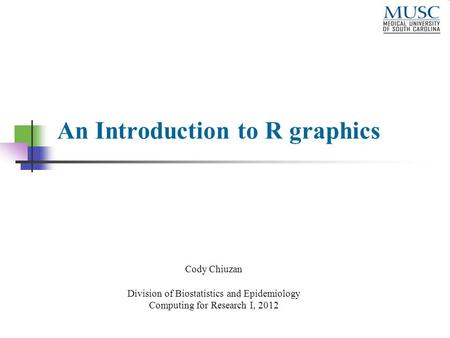 An Introduction to R graphics Cody Chiuzan Division of Biostatistics and Epidemiology Computing for Research I, 2012.