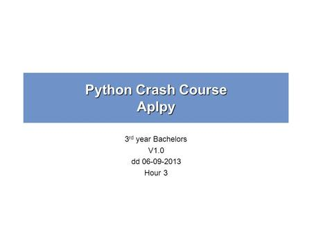 Python Crash Course Aplpy 3 rd year Bachelors V1.0 dd 06-09-2013 Hour 3.