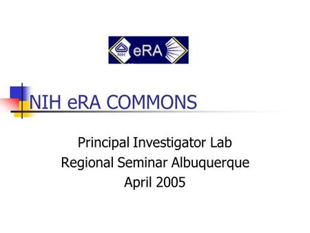 NIH eRA COMMONS Principal Investigator Lab Regional Seminar Albuquerque April 2005.