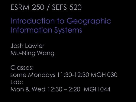 ESRM 250 / SEFS 520 Introduction to Geographic Information Systems Josh Lawler Mu-Ning Wang Classes: some Mondays 11:30-12:30 MGH 030 Lab: Mon & Wed 12:30.