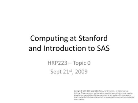 Computing at Stanford and Introduction to SAS HRP223 – Topic 0 Sept 21 st, 2009 Copyright © 1999-2009 Leland Stanford Junior University. All rights reserved.