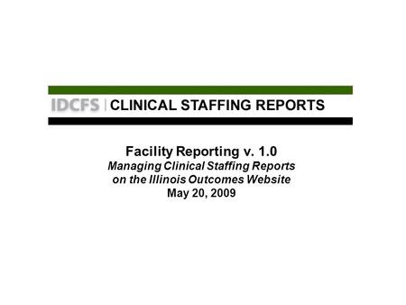 Facility Reporting v. 1.0 Managing Clinical Staffing Reports on the Illinois Outcomes Website May 20, 2009.