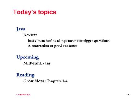 CompSci 001 16.1 Today's topics Java Review Just a bunch of headings meant to trigger questions A contraction of previous notes Upcoming Midterm Exam Reading.
