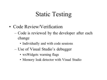 Static Testing Code Review/Verification –Code is reviewed by the developer after each change Individually and with code sessions –Use of Visual Studio's.