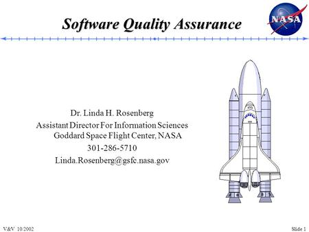 Slide 1V&V 10/2002 Software Quality Assurance Dr. Linda H. Rosenberg Assistant Director For Information Sciences Goddard Space Flight Center, NASA 301-286-5710.