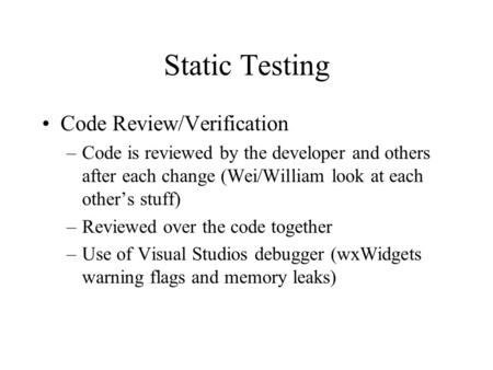 Static Testing Code Review/Verification –Code is reviewed by the developer and others after each change (Wei/William look at each other's stuff) –Reviewed.