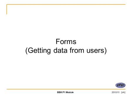 BBK P1 Module2010/11 : [‹#›] Forms (Getting data from users)