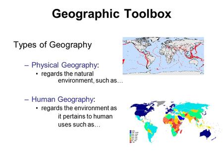 Geographic Toolbox Types of Geography –Physical Geography: regards the natural environment, such as… –Human Geography: regards the environment as it pertains.