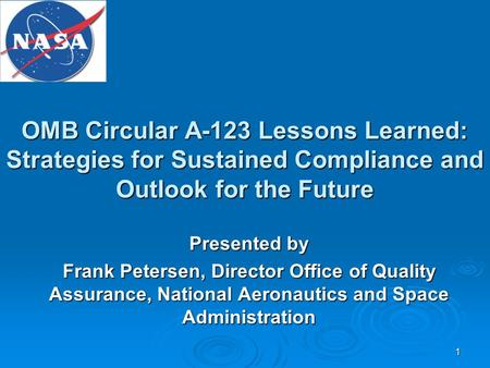 1 OMB Circular A-123 Lessons Learned: Strategies for Sustained Compliance and Outlook for the Future Presented by Frank Petersen, Director Office of Quality.