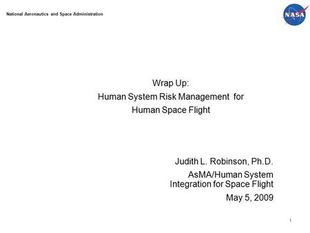 1 Wrap Up: Human System Risk Management for Human Space Flight Judith L. Robinson, Ph.D. AsMA/Human System Integration for Space Flight May 5, 2009 National.