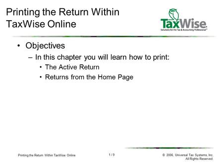 1 / 9 Printing the Return Within TaxWise Online © 2006, Universal Tax Systems, Inc. All Rights Reserved. Printing the Return Within TaxWise Online Objectives.