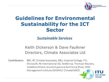International Telecommunication Union Guidelines for Environmental Sustainability for the ICT Sector Keith Dickerson & Dave Faulkner Directors, Climate.
