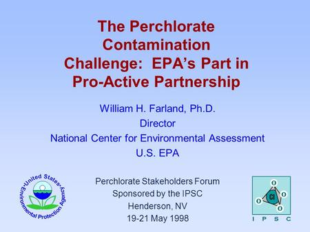 The Perchlorate Contamination Challenge: EPA's Part in Pro-Active Partnership William H. Farland, Ph.D. Director National Center for Environmental Assessment.