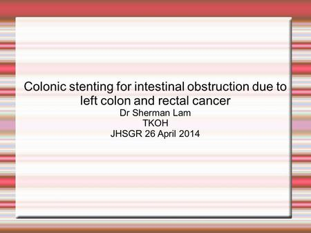Colonic stenting for intestinal obstruction due to left colon and rectal cancer Dr Sherman Lam TKOH JHSGR 26 April 2014.