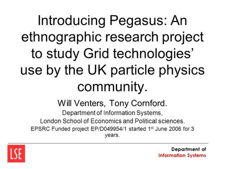 Department of Information Systems Introducing Pegasus: An ethnographic research project to study Grid technologies' use by the UK particle physics community.