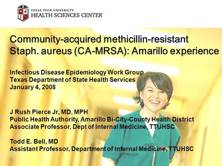 Community-acquired methicillin-resistant Staph. aureus (CA-MRSA): Amarillo experience Infectious Disease Epidemiology Work Group Texas Department of State.