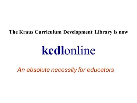 The Kraus Curriculum Development Library is now kcdlonline An absolute necessity for educators.