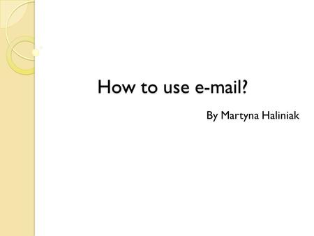 How to use e-mail? By Martyna Haliniak. How to log on? In order to log on, you have to type in your username & password in the text boxes, and then click.