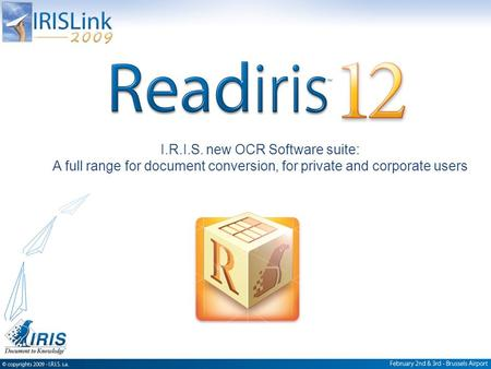 Confidential, I.R.I.S. © 2005, All rights reserved I.R.I.S. new OCR Software suite: A full range for document conversion, for private and corporate users.