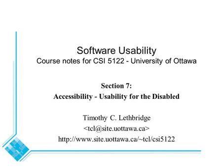 Software Usability Course notes for CSI 5122 - University of Ottawa Section 7: Accessibility - Usability for the Disabled Timothy C. Lethbridge
