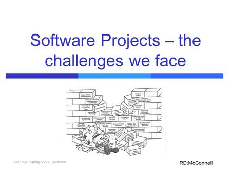 CSE 403, Spring 2007, Alverson Software Projects – the challenges we face RD:McConnell.