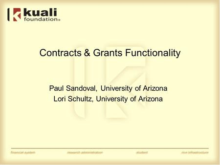 Contracts & Grants Functionality Paul Sandoval, University of Arizona Lori Schultz, University of Arizona.