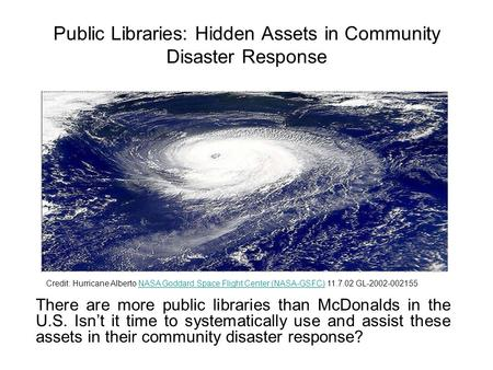 Public Libraries: Hidden Assets in Community Disaster Response There are more public libraries than McDonalds in the U.S. Isn't it time to systematically.
