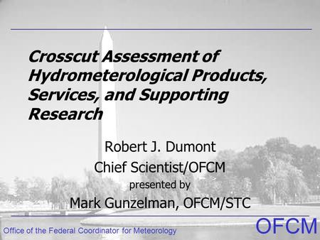 Office of the Federal Coordinator for Meteorology OFCM Crosscut Assessment of Hydrometerological Products, Services, and Supporting Research Robert J.