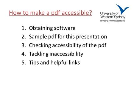 1.Obtaining software 2.Sample pdf for this presentation 3.Checking accessibility of the pdf 4.Tackling inaccessibility 5.Tips and helpful links How to.
