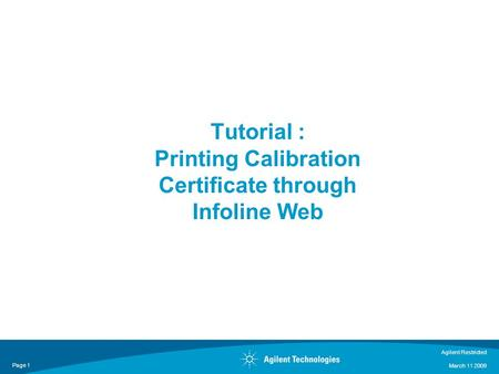 Agilent Restricted March 11 2009 Page 1 Tutorial : Printing Calibration Certificate through Infoline Web.