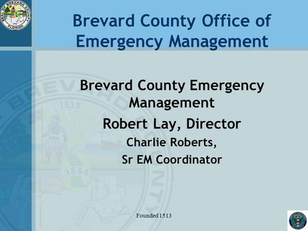 Brevard County Office of Emergency Management Brevard County Emergency Management Robert Lay, Director Charlie Roberts, Sr EM Coordinator Founded 1513.