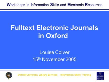 W orkshops in I nformation S kills and E lectronic R esources Oxford University Library Services – Information Skills Training Fulltext Electronic Journals.
