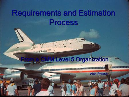 Requirements and Estimation Process From a CMM Level 5 Organization Alan Prosser.