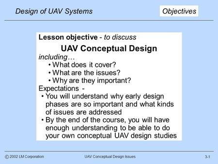 3-1 Design of UAV Systems UAV Conceptual Design Issuesc 2002 LM Corporation Objectives Lesson objective - to discuss UAV Conceptual Design including… What.