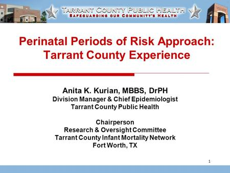 1 Perinatal Periods of Risk Approach: Tarrant County Experience Anita K. Kurian, MBBS, DrPH Division Manager & Chief Epidemiologist Tarrant County Public.