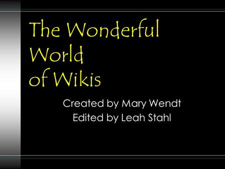 The Wonderful World of Wikis Created by Mary Wendt Edited by Leah Stahl.
