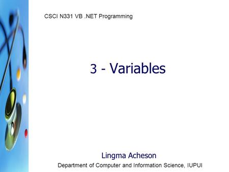 3 - Variables Lingma Acheson Department of Computer and Information Science, IUPUI CSCI N331 VB.NET Programming.