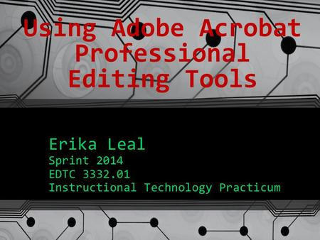 Using Adobe Acrobat Professional Editing Tools Erika Leal Sprint 2014 EDTC 3332.01 Instructional Technology Practicum.