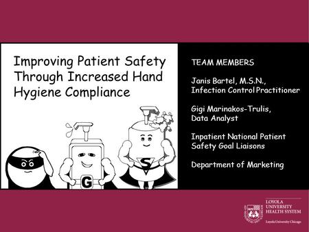 Improving Patient Safety Through Increased Hand Hygiene Compliance TEAM MEMBERS Janis Bartel, M.S.N., Infection Control Practitioner Gigi Marinakos-Trulis,