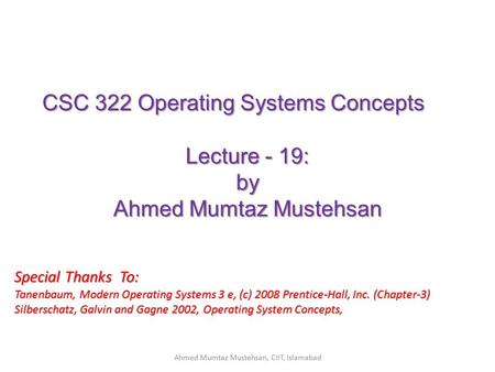 CSC 322 Operating Systems Concepts Lecture - 19: by Ahmed Mumtaz Mustehsan Special Thanks To: Tanenbaum, Modern Operating Systems 3 e, (c) 2008 Prentice-Hall,